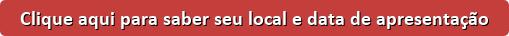 button_clique-aqui-para-saber-seu-local-e-data-de-apresentacao