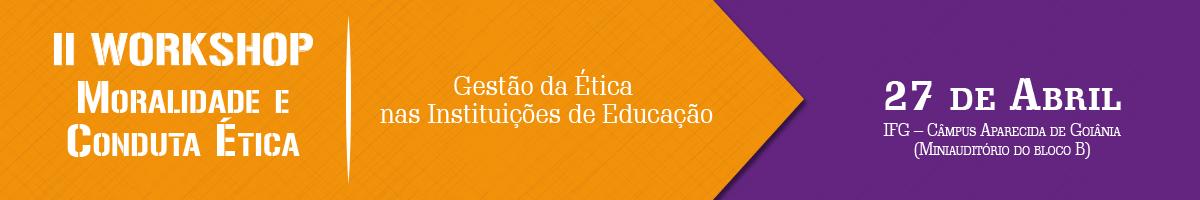 II Workshop Moralidade e Conduta Ética – Gestão da Ética nas Instituições de Educação - Câmpus Aparecida de Goiânia